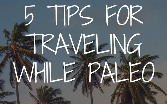5 Tips for Traveling While Paleo